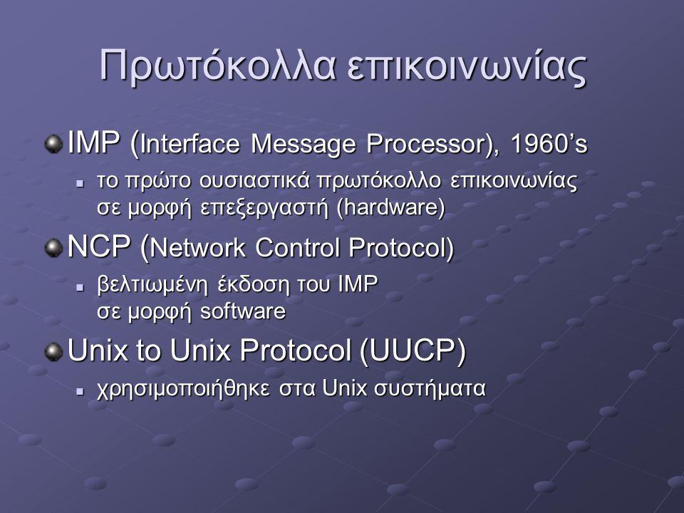 Πρωτόκολλα επικοινωνίας IMP ( Interface Message Processor), 1960's  το πρώτο ουσιαστικά πρωτόκολλο επικοινωνίας σε μορφή επεξεργαστή (hardware) NCP ( Network Control Protocol)  βελτιωμένη έκδοση του IMP σε μορφή software Unix to Unix Protocol (UUCP)  χρησιμοποιήθηκε στα Unix συστήματα
