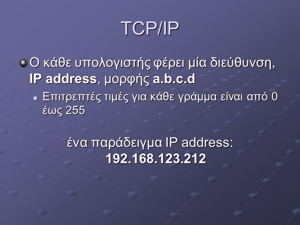 TCP/IP Ο κάθε υπολογιστής φέρει μία διεύθυνση, IP address, μορφής a.b.c.d  Επιτρεπτές τιμές για κάθε γράμμα είναι από 0 έως 255 ένα παράδειγμα IP address: 192.168.123.212