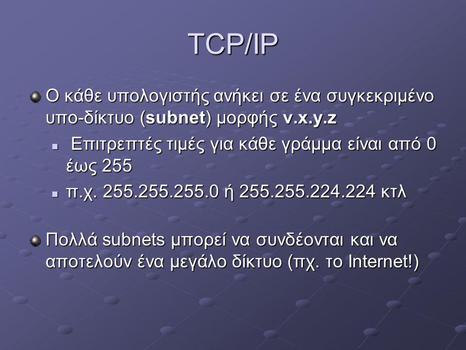 TCP/IP Ο κάθε υπολογιστής ανήκει σε ένα συγκεκριμένο υπο-δίκτυο (subnet) μορφής v.x.y.z  Επιτρεπτές τιμές για κάθε γράμμα είναι από 0 έως 255  π.χ.