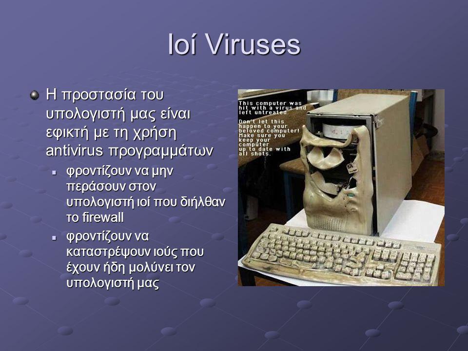 Ιοί Viruses Η προστασία του υπολογιστή μας είναι εφικτή με τη χρήση antivirus προγραμμάτων  φροντίζουν να μην περάσουν στον υπολογιστή ιοί που διήλθαν το firewall  φροντίζουν να καταστρέψουν ιούς που έχουν ήδη μολύνει τον υπολογιστή μας