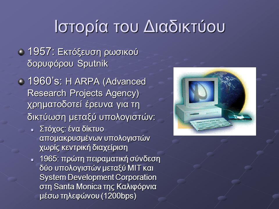 Ιστορία του Διαδικτύου 1957: Εκτόξευση ρωσικού δορυφόρου Sputnik 1960's: Η ARPA (Advanced Research Projects Agency) χρηματοδοτεί έρευνα για τη δικτύωση μεταξύ υπολογιστών:  Στόχος: ένα δίκτυο απομακρυσμένων υπολογιστών χωρίς κεντρική διαχείριση  1965: πρώτη πειραματική σύνδεση δύο υπολογιστών μεταξύ MIT και System Development Corporation στη Santa Monica της Καλιφόρνια μέσω τηλεφώνου (1200bps)