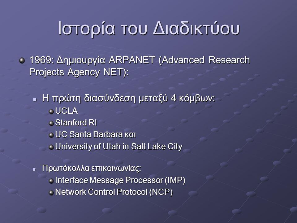 Ιστορία του Διαδικτύου 1969: Δημιουργία ARPANET (Advanced Research Projects Agency NET):  Η πρώτη διασύνδεση μεταξύ 4 κόμβων: UCLA Stanford RI UC Santa Barbara και University of Utah in Salt Lake City  Πρωτόκολλα επικοινωνίας: Interface Message Processor (IMP) Network Control Protocol (NCP)