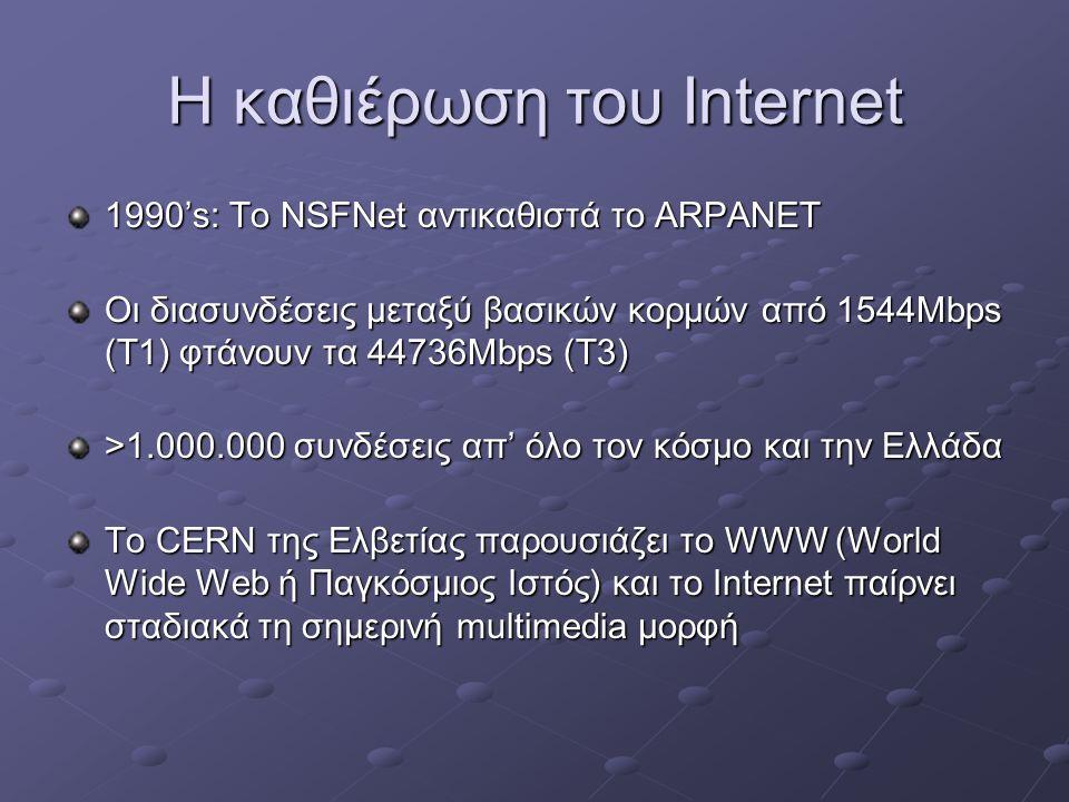 Η καθιέρωση του Internet 1990's: Το NSFNet αντικαθιστά το ARPANET Οι διασυνδέσεις μεταξύ βασικών κορμών από 1544Mbps (Τ1) φτάνουν τα 44736Mbps (Τ3) >1.000.000 συνδέσεις απ' όλο τον κόσμο και την Ελλάδα Το CERN της Ελβετίας παρουσιάζει το WWW (World Wide Web ή Παγκόσμιος Ιστός) και το Internet παίρνει σταδιακά τη σημερινή multimedia μορφή