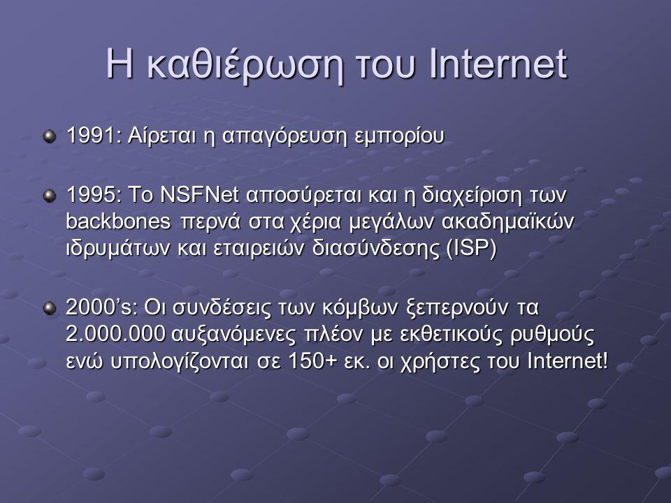Η καθιέρωση του Internet 1991: Αίρεται η απαγόρευση εμπορίου 1995: Το NSFNet αποσύρεται και η διαχείριση των backbones περνά στα χέρια μεγάλων ακαδημαϊκών ιδρυμάτων και εταιρειών διασύνδεσης (ISP) 2000's: Οι συνδέσεις των κόμβων ξεπερνούν τα 2.000.000 αυξανόμενες πλέον με εκθετικούς ρυθμούς ενώ υπολογίζονται σε 150+ εκ.