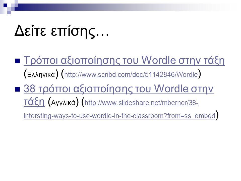 Δείτε επίσης…  Τρόποι αξιοποίησης του Wordle στην τάξη ( Ελληνικά ) ( http://www.scribd.com/doc/51142846/Wordle ) Τρόποι αξιοποίησης του Wordle στην
