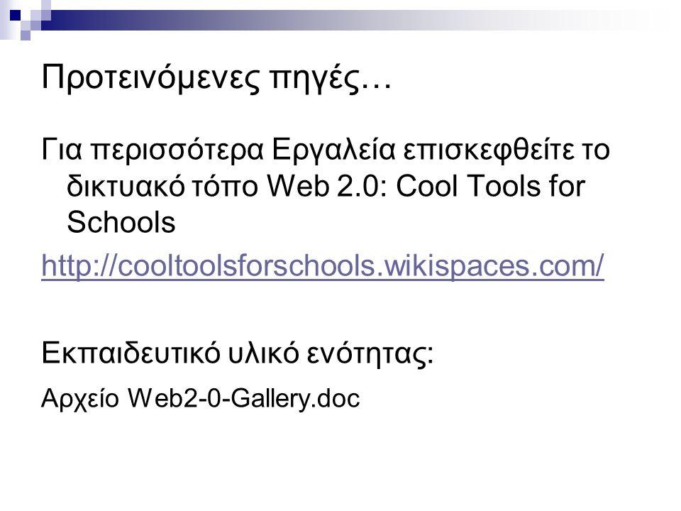 Προτεινόμενες πηγές… Για περισσότερα Εργαλεία επισκεφθείτε το δικτυακό τόπο Web 2.0: Cool Tools for Schools http://cooltoolsforschools.wikispaces.com/
