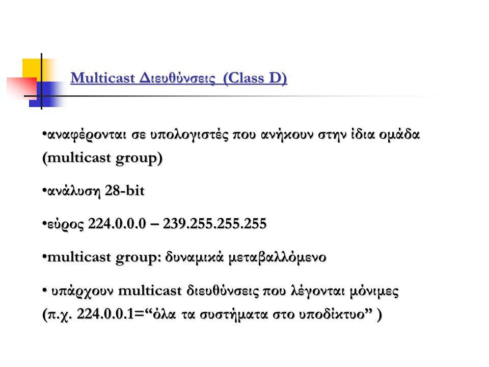 Multicast Διευθύνσεις (Class D) •αναφέρονται σε υπολογιστές που ανήκουν στην ίδια ομάδα (multicast group) •ανάλυση 28-bit •εύρος 224.0.0.0 – 239.255.255.255 •multicast group: δυναμικά μεταβαλλόμενο • υπάρχουν multicast διευθύνσεις που λέγονται μόνιμες (π.χ.
