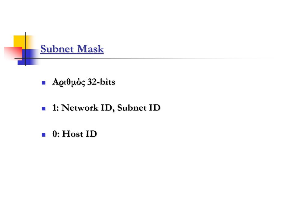 16 bits 8 bits netidsubnetidhostid Subnet Mask: 1111111111111111 11111111 00000000 = 0xffffff = 255.255.255.0 Παράδειγμα τιμής Subnet Mask ενός Class B δικτύου :
