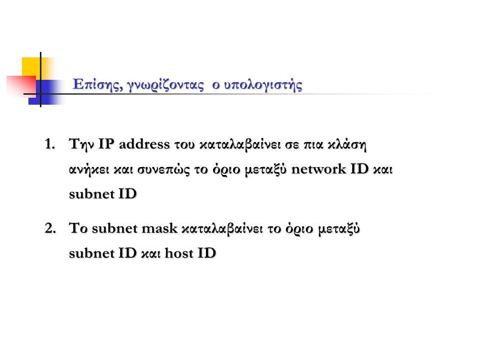 Επίσης, γνωρίζοντας ο υπολογιστής 1.Την IP address του καταλαβαίνει σε πια κλάση ανήκει και συνεπώς το όριο μεταξύ network ID και subnet ID 2.Το subnet mask καταλαβαίνει το όριο μεταξύ subnet ID και host ID
