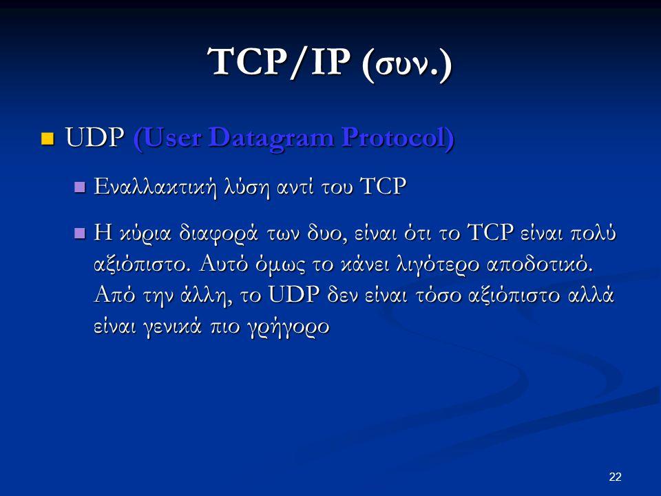 22 TCP/IP (συν.)  UDP (User Datagram Protocol)  Εναλλακτική λύση αντί του TCP  Η κύρια διαφορά των δυο, είναι ότι το TCP είναι πολύ αξιόπιστο.