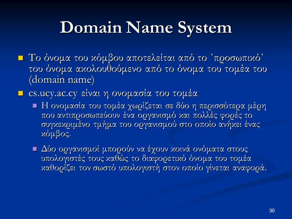 30 Domain Name System  Το όνομα του κόμβου αποτελείται από το ΄προσωπικό΄ του όνομα ακολουθούμενο από το όνομα του τομέα του (domain name)  cs.ucy.ac.cy είναι η ονομασία του τομέα  Η ονομασία του τομέα χωρίζεται σε δύο η περισσότερα μέρη που αντιπροσωπεύουν ένα οργανισμό και πολλές φορές το συγκεκριμένο τμήμα του οργανισμού στο οποίο ανήκει ένας κόμβος.