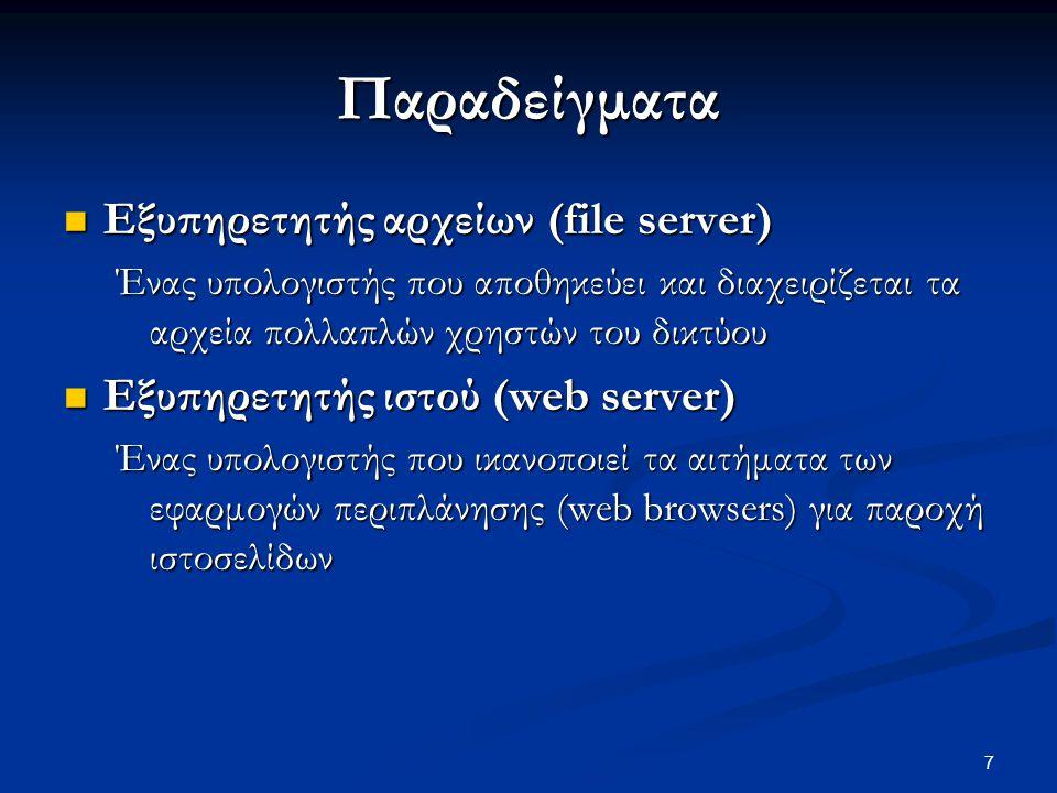 7 Παραδείγματα  Εξυπηρετητής αρχείων (file server) Ένας υπολογιστής που αποθηκεύει και διαχειρίζεται τα αρχεία πολλαπλών χρηστών του δικτύου  Εξυπηρετητής ιστού (web server) Ένας υπολογιστής που ικανοποιεί τα αιτήματα των εφαρμογών περιπλάνησης (web browsers) για παροχή ιστοσελίδων