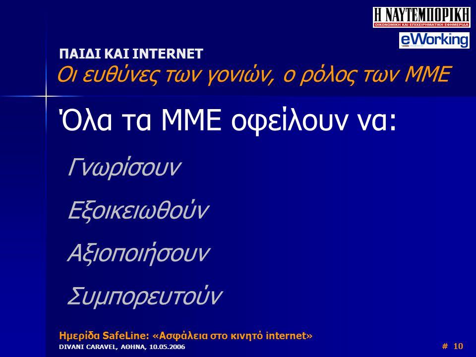 Όλα τα ΜΜΕ οφείλουν να: Γνωρίσουν Εξοικειωθούν Αξιοποιήσουν Συμπορευτούν ΠΑΙΔΙ ΚΑΙ INTERNET Οι ευθύνες των γονιών, ο ρόλος των ΜΜΕ Ημερίδα SafeLine: «Ασφάλεια στο κινητό internet» DIVANI CARAVEL, ΑΘΗΝΑ, 10.05.2006 # 10