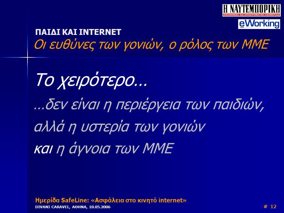 Το χειρότερο… …δεν είναι η περιέργεια των παιδιών, αλλά η υστερία των γονιών και η άγνοια των ΜΜΕ ΠΑΙΔΙ ΚΑΙ INTERNET Οι ευθύνες των γονιών, ο ρόλος των ΜΜΕ Ημερίδα SafeLine: «Ασφάλεια στο κινητό internet» DIVANI CARAVEL, ΑΘΗΝΑ, 10.05.2006 # 12