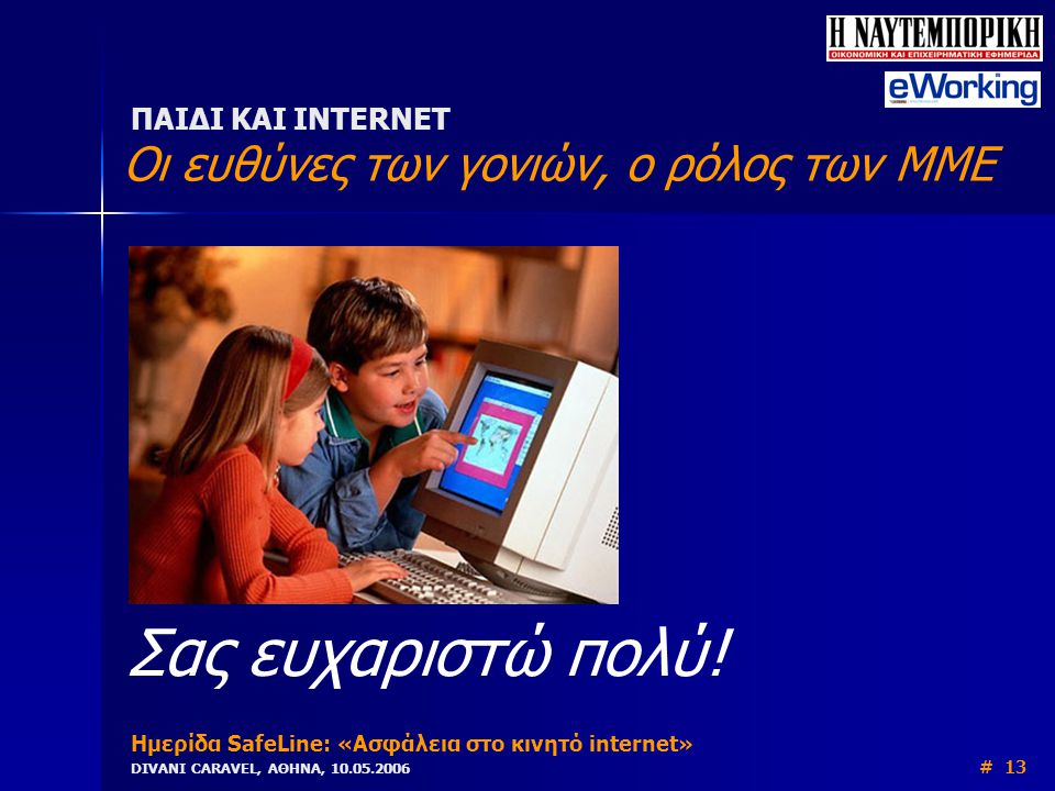 ΠΑΙΔΙ ΚΑΙ INTERNET Οι ευθύνες των γονιών, ο ρόλος των ΜΜΕ Ημερίδα SafeLine: «Ασφάλεια στο κινητό internet» DIVANI CARAVEL, ΑΘΗΝΑ, 10.05.2006 # 13 Σας ευχαριστώ πολύ!