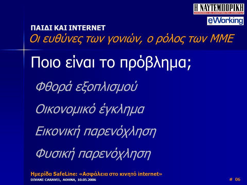 Ποιο είναι το πρόβλημα; Φθορά εξοπλισμού Οικονομικό έγκλημα Εικονική παρενόχληση Φυσική παρενόχληση ΠΑΙΔΙ ΚΑΙ INTERNET Οι ευθύνες των γονιών, ο ρόλος των ΜΜΕ Ημερίδα SafeLine: «Ασφάλεια στο κινητό internet» DIVANI CARAVEL, ΑΘΗΝΑ, 10.05.2006 # 06
