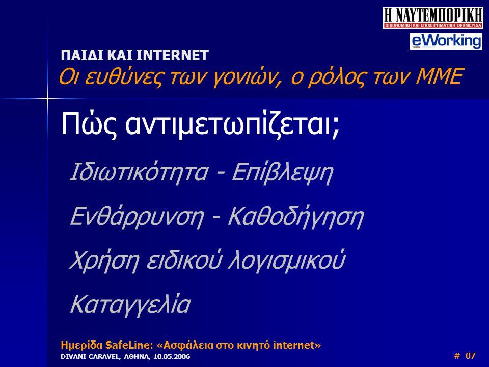 Πώς αντιμετωπίζεται; Ιδιωτικότητα - Επίβλεψη Ενθάρρυνση - Καθοδήγηση Χρήση ειδικού λογισμικού Καταγγελία ΠΑΙΔΙ ΚΑΙ INTERNET Οι ευθύνες των γονιών, ο ρόλος των ΜΜΕ Ημερίδα SafeLine: «Ασφάλεια στο κινητό internet» DIVANI CARAVEL, ΑΘΗΝΑ, 10.05.2006 # 07