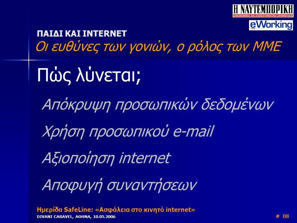 Πώς λύνεται; Απόκρυψη προσωπικών δεδομένων Χρήση προσωπικού e-mail Αξιοποίηση internet Αποφυγή συναντήσεων ΠΑΙΔΙ ΚΑΙ INTERNET Οι ευθύνες των γονιών, ο ρόλος των ΜΜΕ Ημερίδα SafeLine: «Ασφάλεια στο κινητό internet» DIVANI CARAVEL, ΑΘΗΝΑ, 10.05.2006 # 08