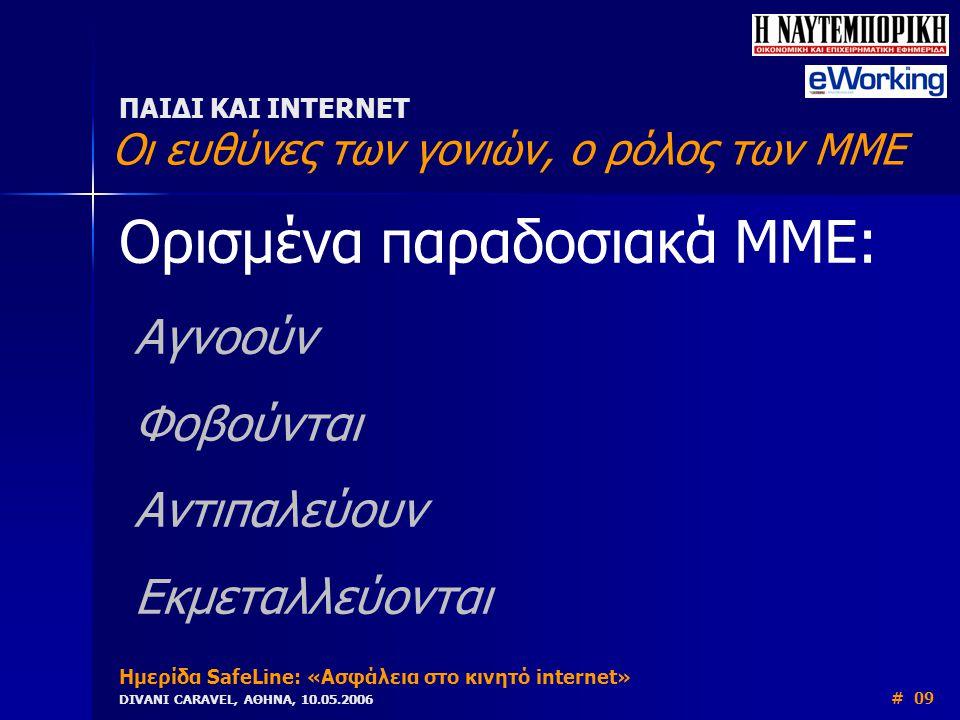 Ορισμένα παραδοσιακά ΜΜΕ: Αγνοούν Φοβούνται Αντιπαλεύουν Εκμεταλλεύονται ΠΑΙΔΙ ΚΑΙ INTERNET Οι ευθύνες των γονιών, ο ρόλος των ΜΜΕ Ημερίδα SafeLine: «Ασφάλεια στο κινητό internet» DIVANI CARAVEL, ΑΘΗΝΑ, 10.05.2006 # 09