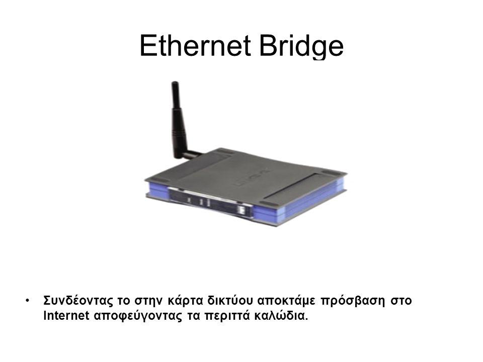 Ethernet Bridge •Συνδέοντας το στην κάρτα δικτύου αποκτάμε πρόσβαση στο Internet αποφεύγοντας τα περιττά καλώδια.