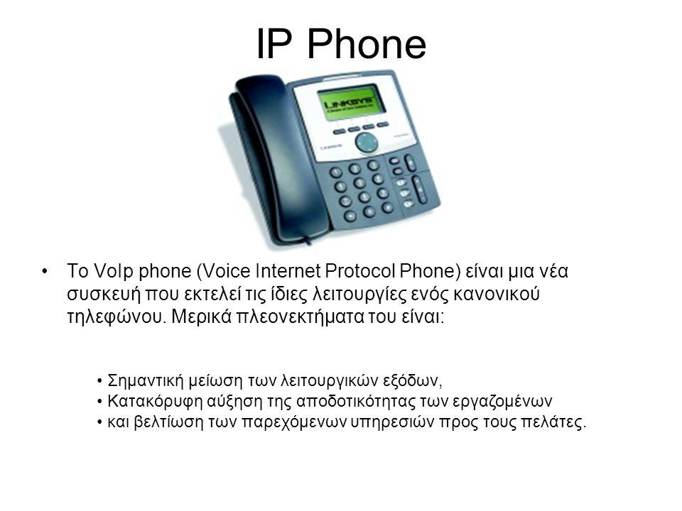 IP Phone •Το VoIp phone (Voice Internet Protocol Phone) είναι μια νέα συσκευή που εκτελεί τις ίδιες λειτουργίες ενός κανονικού τηλεφώνου. Μερικά πλεον
