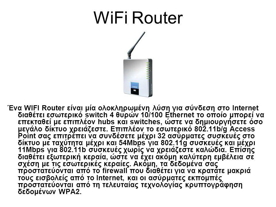 WiFi Router Ένα WIFI Router είναι μία ολοκληρωμένη λύση για σύνδεση στο Internet διαθέτει εσωτερικό switch 4 θυρών 10/100 Ethernet το οποίο μπορεί να επεκταθεί με επιπλέον hubs και switches, ώστε να δημιουργήσετε όσο μεγάλο δίκτυο χρειάζεστε.