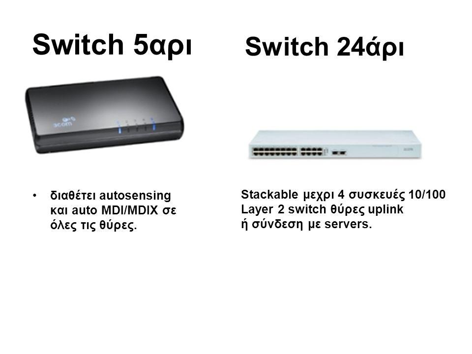 Switch 5αρι •διαθέτει autosensing και auto MDI/MDIX σε όλες τις θύρες. Switch 24άρι Stackable μεχρι 4 συσκευές 10/100 Layer 2 switch θύρες uplink ή σύ