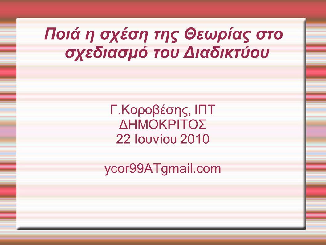Ποιά η σχέση της Θεωρίας στο σχεδιασμό του Διαδικτύου Γ.Κοροβέσης, ΙΠΤ ΔΗΜΟΚΡΙΤΟΣ 22 Ιουνίου 2010 ycor99ATgmail.com