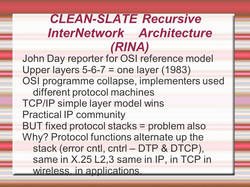CLEAN-SLATE Recursive InterNetwork Architecture (RINA) John Day reporter for OSI reference model Upper layers 5-6-7 = one layer (1983)‏ OSI programme collapse, implementers used different protocol machines TCP/IP simple layer model wins Practical IP community BUT fixed protocol stacks = problem also Why.