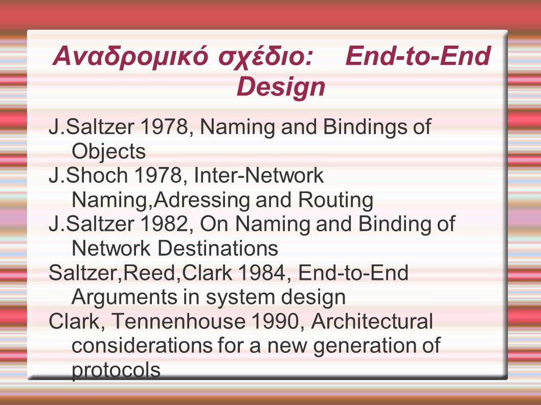 Αναδρομικό σχέδιο: End-to-End Design (2) Clark 1991, Towards the Future Internet Architecture RFC 1287 Blumenthal, Clark 2001, Rethinking the design of the Internet Clark et al 2005, Tussle in cyberspace: defining tommorow s Internet T.Roscoe 2005 HOTNETS, The End of Internet Architecture