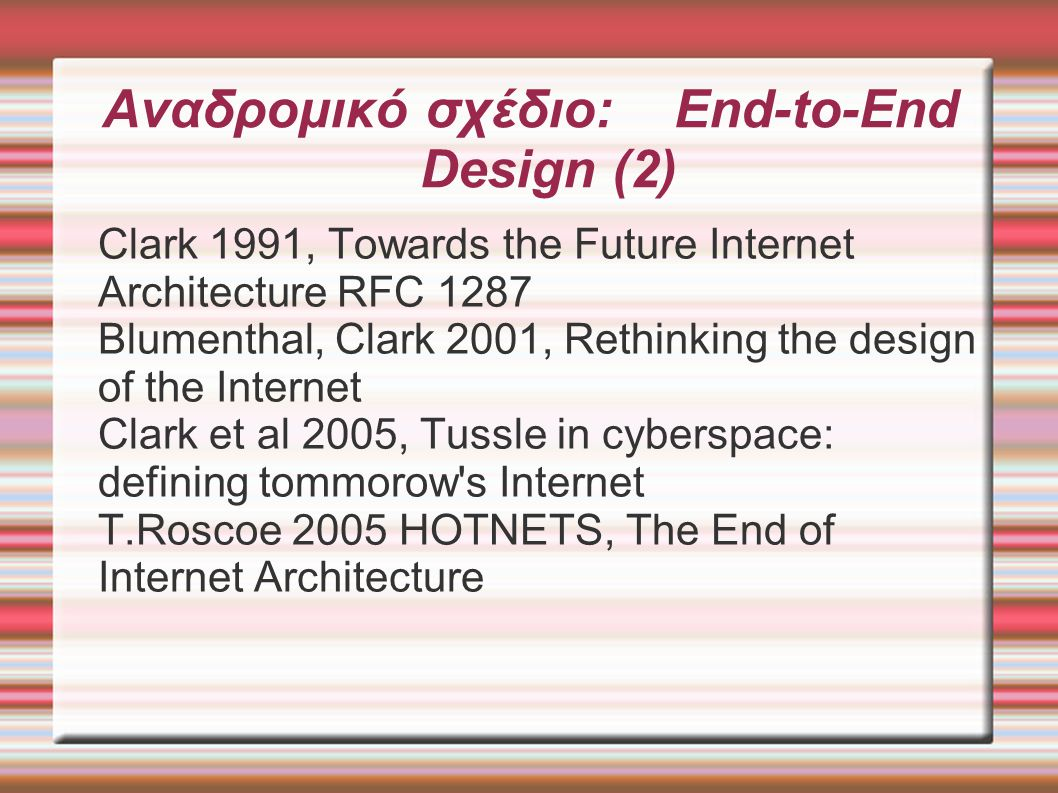Αναδρομικό σχέδιο: End-to-End Design (2)‏ Clark 1991, Towards the Future Internet Architecture RFC 1287 Blumenthal, Clark 2001, Rethinking the design of the Internet Clark et al 2005, Tussle in cyberspace: defining tommorow s Internet T.Roscoe 2005 HOTNETS, The End of Internet Architecture