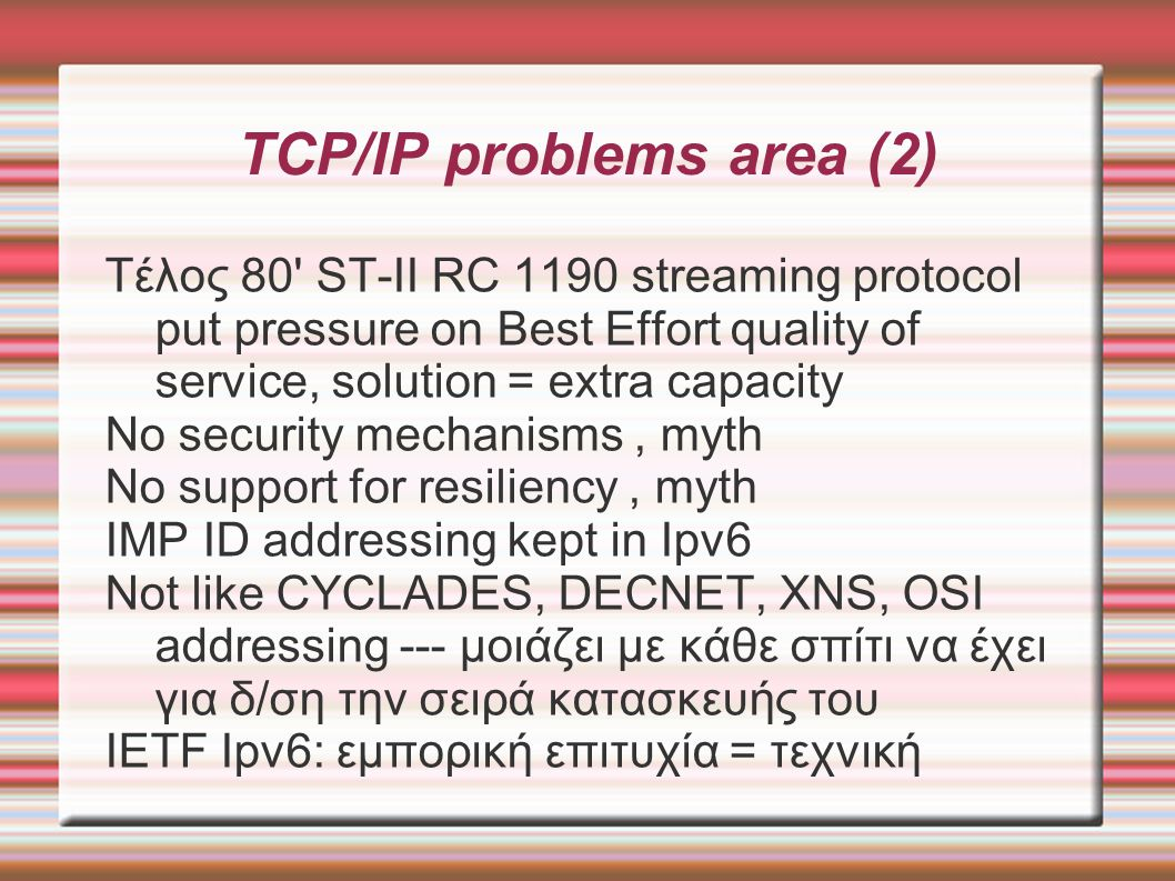 TCP/IP problems area (2)‏ Τέλος 80 ST-II RC 1190 streaming protocol put pressure on Best Effort quality of service, solution = extra capacity No security mechanisms, myth No support for resiliency, myth IMP ID addressing kept in Ipv6 Not like CYCLADES, DECNET, XNS, OSI addressing --- μοιάζει με κάθε σπίτι να έχει για δ/ση την σειρά κατασκευής του IETF Ipv6: εμπορική επιτυχία = τεχνική