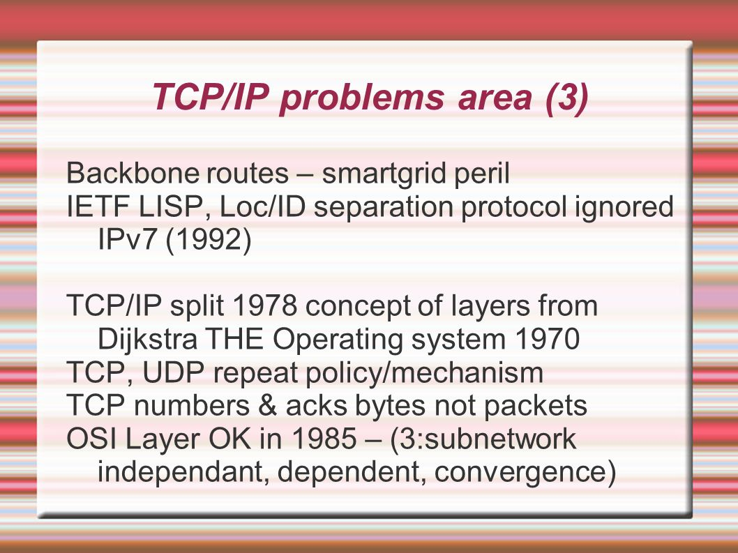 TCP/IP problems area (3)‏ Backbone routes – smartgrid peril IETF LISP, Loc/ID separation protocol ignored IPv7 (1992)‏ TCP/IP split 1978 concept of layers from Dijkstra THE Operating system 1970 TCP, UDP repeat policy/mechanism TCP numbers & acks bytes not packets OSI Layer OK in 1985 – (3:subnetwork independant, dependent, convergence)‏