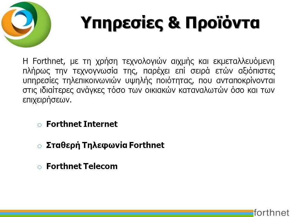 Υπηρεσίες & Προϊόντα H Forthnet, με τη χρήση τεχνολογιών αιχμής και εκμεταλλευόμενη πλήρως την τεχνογνωσία της, παρέχει επί σειρά ετών αξιόπιστες υπηρεσίες τηλεπικοινωνιών υψηλής ποιότητας, που ανταποκρίνονται στις ιδιαίτερες ανάγκες τόσο των οικιακών καταναλωτών όσο και των επιχειρήσεων.