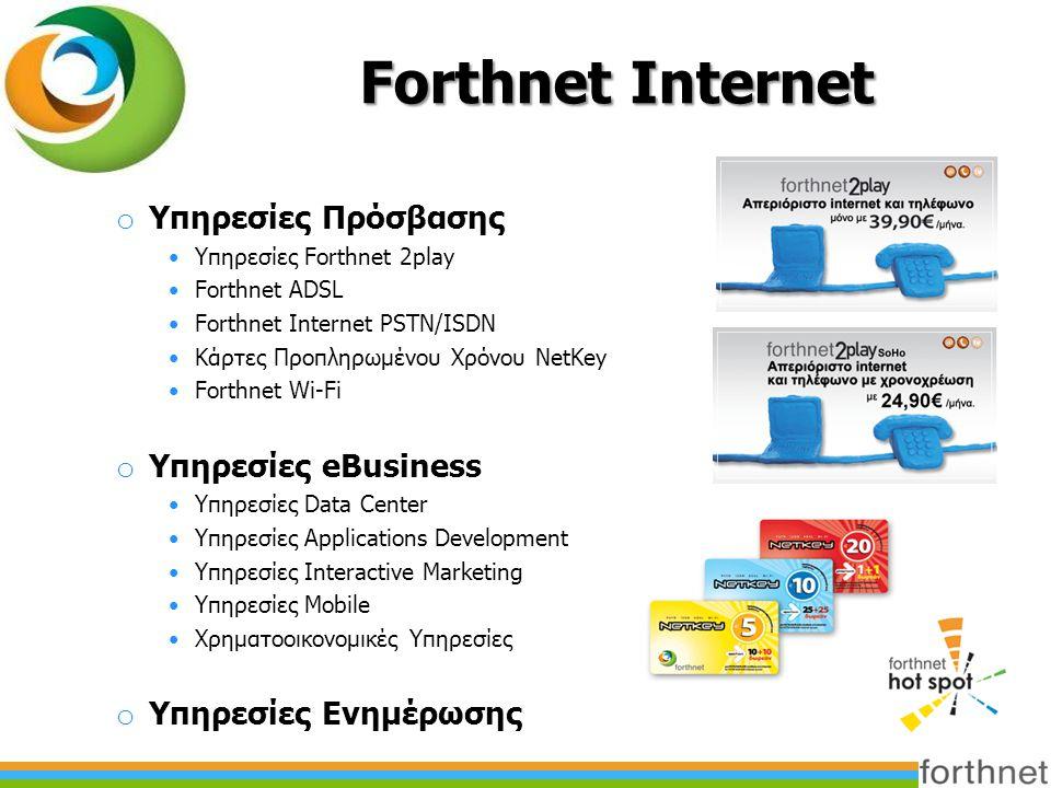 Forthnet Internet o Υπηρεσίες Πρόσβασης •Υπηρεσίες Forthnet 2play •Forthnet ADSL •Forthnet Internet PSTN/ISDN •Κάρτες Προπληρωμένου Χρόνου NetKey •Forthnet Wi-Fi o Υπηρεσίες eBusiness •Υπηρεσίες Data Center •Υπηρεσίες Applications Development •Υπηρεσίες Interactive Marketing •Υπηρεσίες Mobile •Χρηματοοικονομικές Υπηρεσίες o Υπηρεσίες Ενημέρωσης