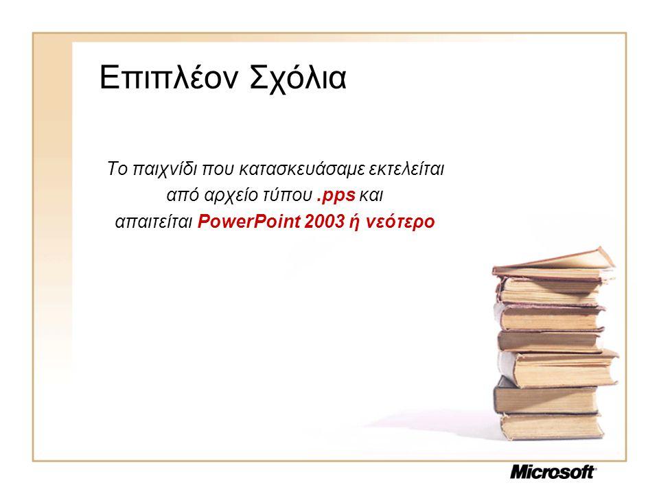 Επιπλέoν Σχόλια Το παιχνίδι που κατασκευάσαμε εκτελείται από αρχείο τύπου.pps και απαιτείται PowerPoint 2003 ή νεότερο