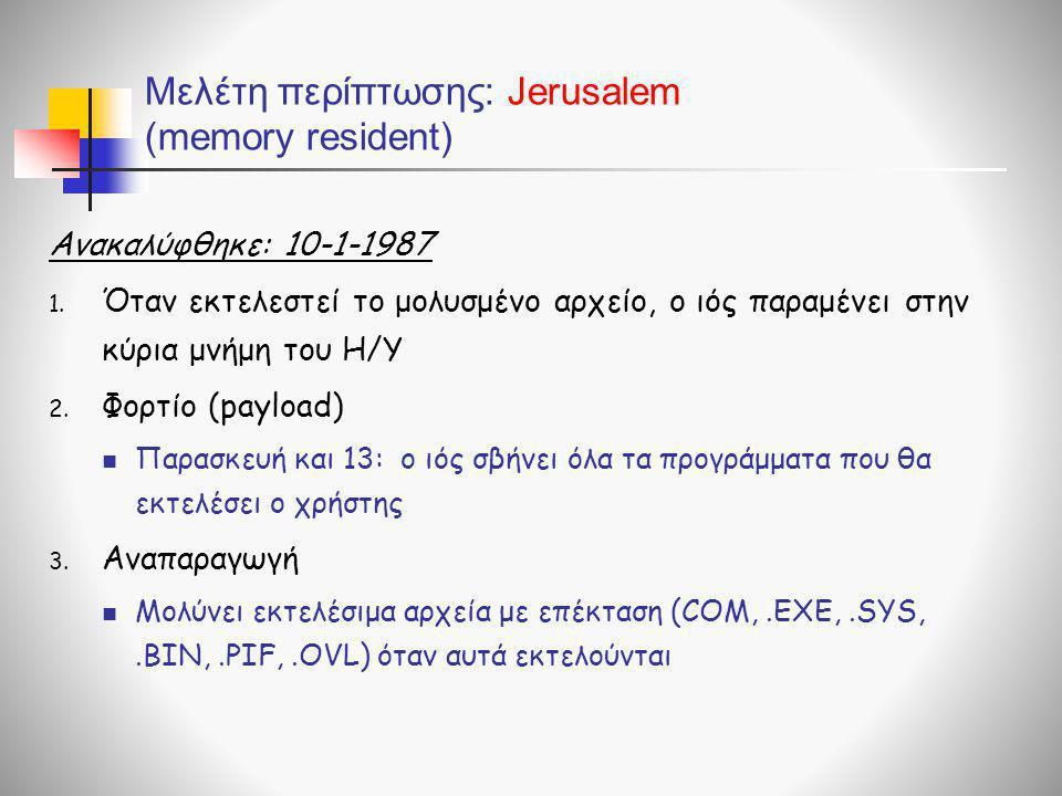 Μελέτη περίπτωσης: Jerusalem (memory resident) Ανακαλύφθηκε: 10-1-1987 1. Όταν εκτελεστεί το μολυσμένο αρχείο, ο ιός παραμένει στην κύρια μνήμη του Η/