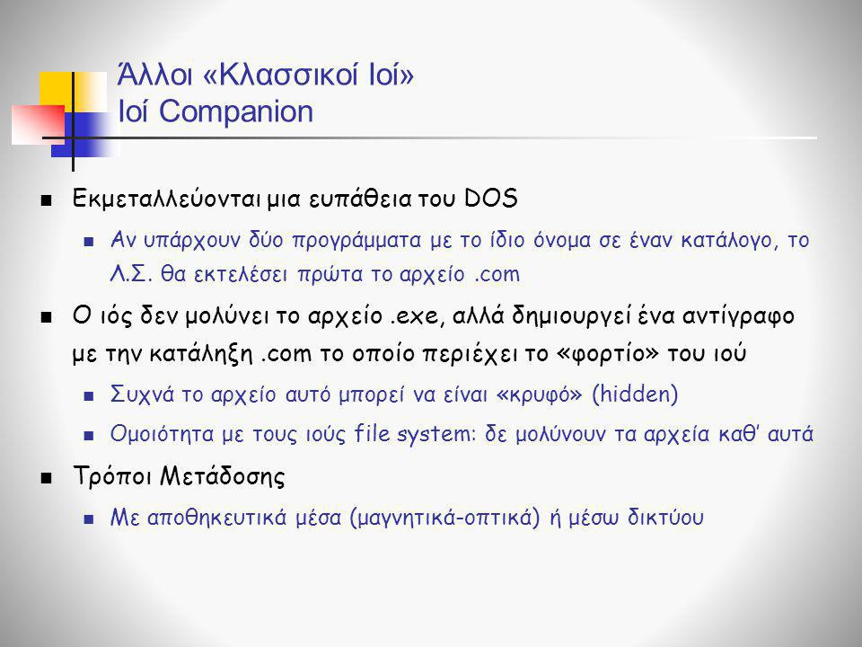 Άλλοι «Κλασσικοί Ιοί» Ιοί Companion  Εκμεταλλεύονται μια ευπάθεια του DOS  Αν υπάρχουν δύο προγράμματα με το ίδιο όνομα σε έναν κατάλογο, το Λ.Σ. θα