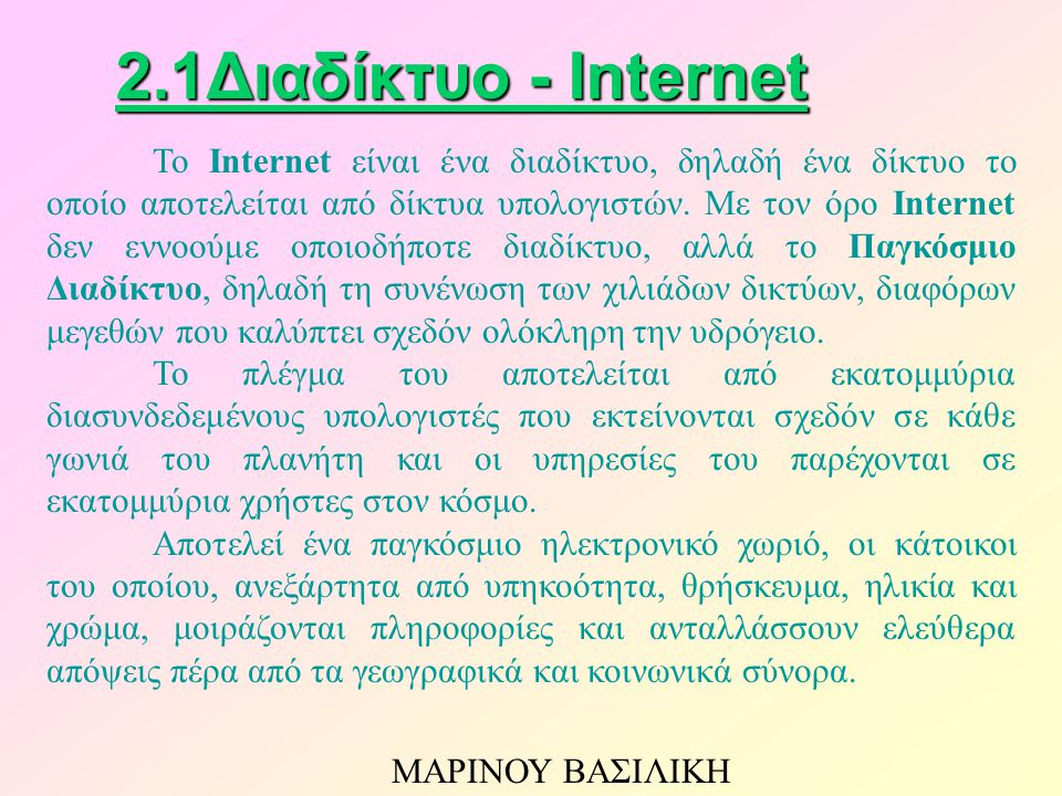 To Internet είναι ένα διαδίκτυο, δηλαδή ένα δίκτυο το οποίο αποτελείται από δίκτυα υπολογιστών. Με τον όρο Internet δεν εννοούμε οποιοδήποτε διαδίκτυο