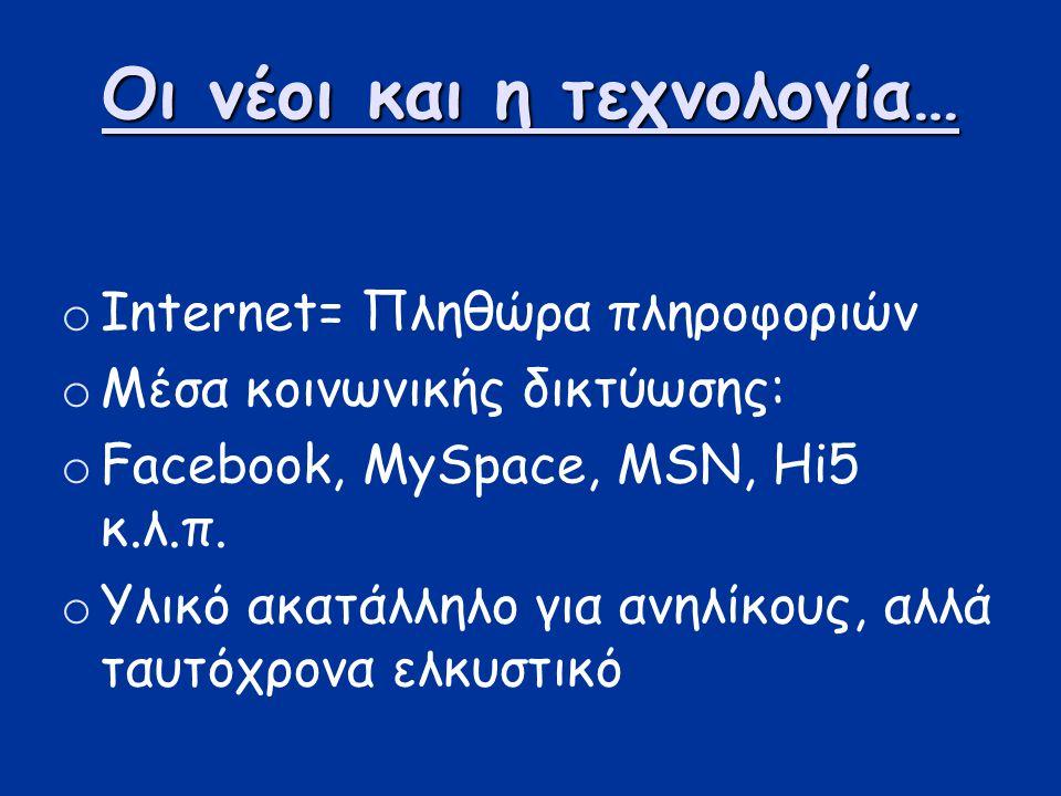 Οι νέοι και η τεχνολογία… oIoInternet= Πληθώρα πληροφοριών oΜoΜέσα κοινωνικής δικτύωσης: oFoFacebook, MySpace, MSN, Hi5 κ.λ.π. oΥoΥλικό ακατάλληλο για
