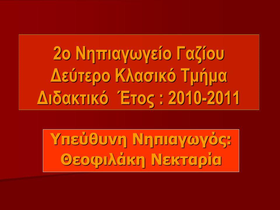 2ο Νηπιαγωγείο Γαζίου Δεύτερο Κλασικό Τμήμα Διδακτικό Έτος : 2010-2011 Υπεύθυνη Νηπιαγωγός: Θεοφιλάκη Νεκταρία