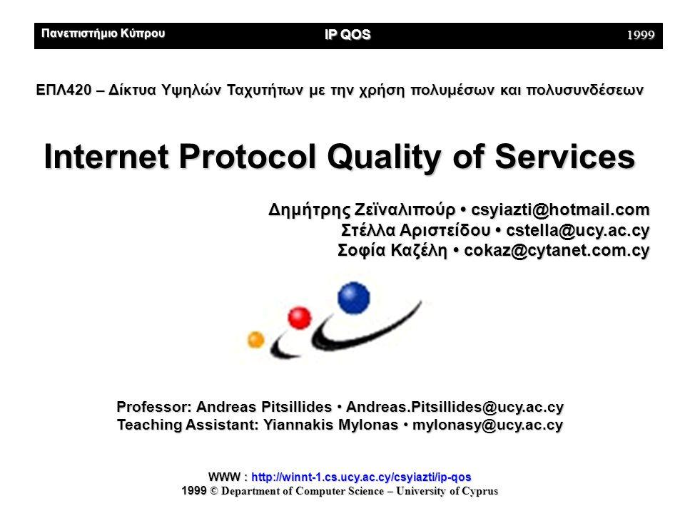 Πανεπιστήμιο Κύπρου IP QOS 1999 ΕΠΛ420 – Δίκτυα Υψηλών Ταχυτήτων με την χρήση πολυμέσων και πολυσυνδέσεων Internet Protocol Quality of Services Internet Protocol Quality of Services Δημήτρης Ζεϊναλιπούρ • csyiazti@hotmail.com Στέλλα Αριστείδου • cstella@ucy.ac.cy Σοφία Καζέλη • cokaz@cytanet.com.cy Professor: Andreas Pitsillides • Andreas.Pitsillides@ucy.ac.cy Teaching Assistant: Yiannakis Mylonas • mylonasy@ucy.ac.cy WWW : http://winnt-1.cs.ucy.ac.cy/csyiazti/ip-qos 1999 © Department of Computer Science – University of Cyprus