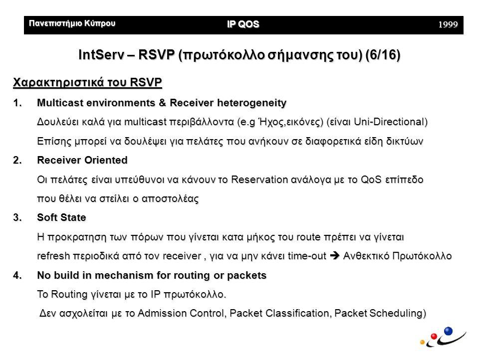 Πανεπιστήμιο Κύπρου IP QOS 1999 IntServ – RSVP (πρωτόκολλο σήμανσης του) (6/16) Χαρακτηριστικά του RSVP 1.Multicast environments & Receiver heterogeneity Δουλεύει καλά για multicast περιβάλλοντα (e.g Ήχος,εικόνες) (είναι Uni-Directional) Επίσης μπορεί να δουλέψει για πελάτες που ανήκουν σε διαφορετικά είδη δικτύων 2.Receiver Oriented Οι πελάτες είναι υπεύθυνοι να κάνουν το Reservation ανάλογα με το QoS επίπεδο που θέλει να στείλει ο αποστολέας 3.Soft State Η προκρατηση των πόρων που γίνεται κατα μήκος του route πρέπει να γίνεται refresh περιοδικά από τον receiver, για να μην κάνει time-out  Ανθεκτικό Πρωτόκολλο 4.No build in mechanism for routing or packets Το Routing γίνεται με το IP πρωτόκολλο.