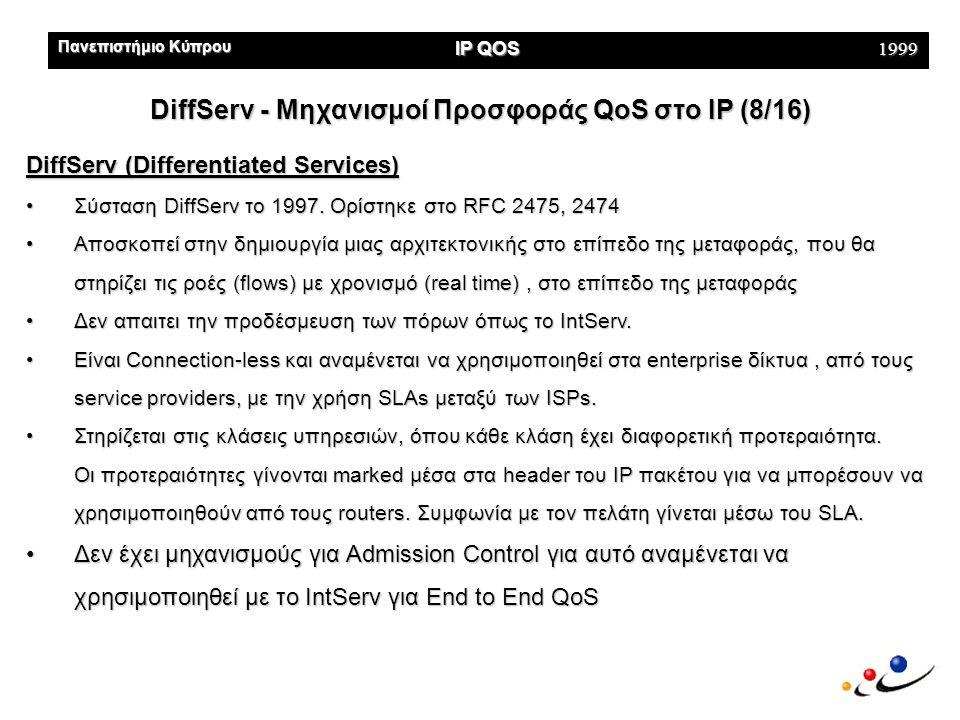 Πανεπιστήμιο Κύπρου IP QOS 1999 DiffServ - Μηχανισμοί Προσφοράς QoS στo IP (8/16) DiffServ (Differentiated Services) •Σύσταση DiffServ το 1997.