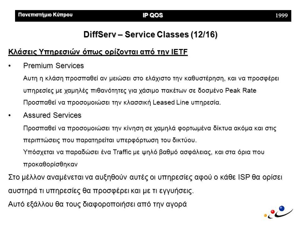 Πανεπιστήμιο Κύπρου IP QOS 1999 DiffServ – Service Classes (12/16) Κλάσεις Υπηρεσιών όπως ορίζονται από την IETF •Premium Services Aυτη η κλάση προσπαθεί αν μειώσει στο ελάχιστο την καθυστέρηση, και να προσφέρει υπηρεσίες με χαμηλές πιθανότητες για χάσιμο πακέτων σε δοσμένο Peak Rate Προσπαθεί να προσομοιώσει την κλασσική Leased Line υπηρεσία.