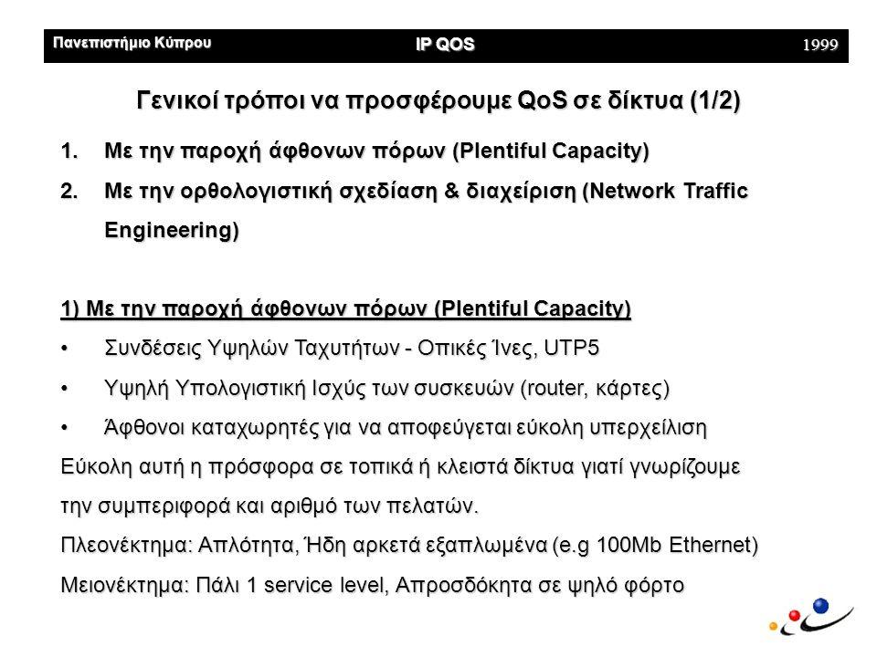 Πανεπιστήμιο Κύπρου IP QOS 1999 Γενικοί τρόποι να προσφέρουμε QoS σε δίκτυα (1/2) 1.Με την παροχή άφθονων πόρων (Plentiful Capacity) 2.Με την ορθολογιστική σχεδίαση & διαχείριση (Network Traffic Engineering) 1) Με την παροχή άφθονων πόρων (Plentiful Capacity) •Συνδέσεις Υψηλών Ταχυτήτων - Oπικές Ίνες, UTP5 •Υψηλή Υπολογιστική Ισχύς των συσκευών (router, κάρτες) •Άφθονοι καταχωρητές για να αποφεύγεται εύκολη υπερχείλιση Εύκολη αυτή η πρόσφορα σε τοπικά ή κλειστά δίκτυα γιατί γνωρίζουμε την συμπεριφορά και αριθμό των πελατών.