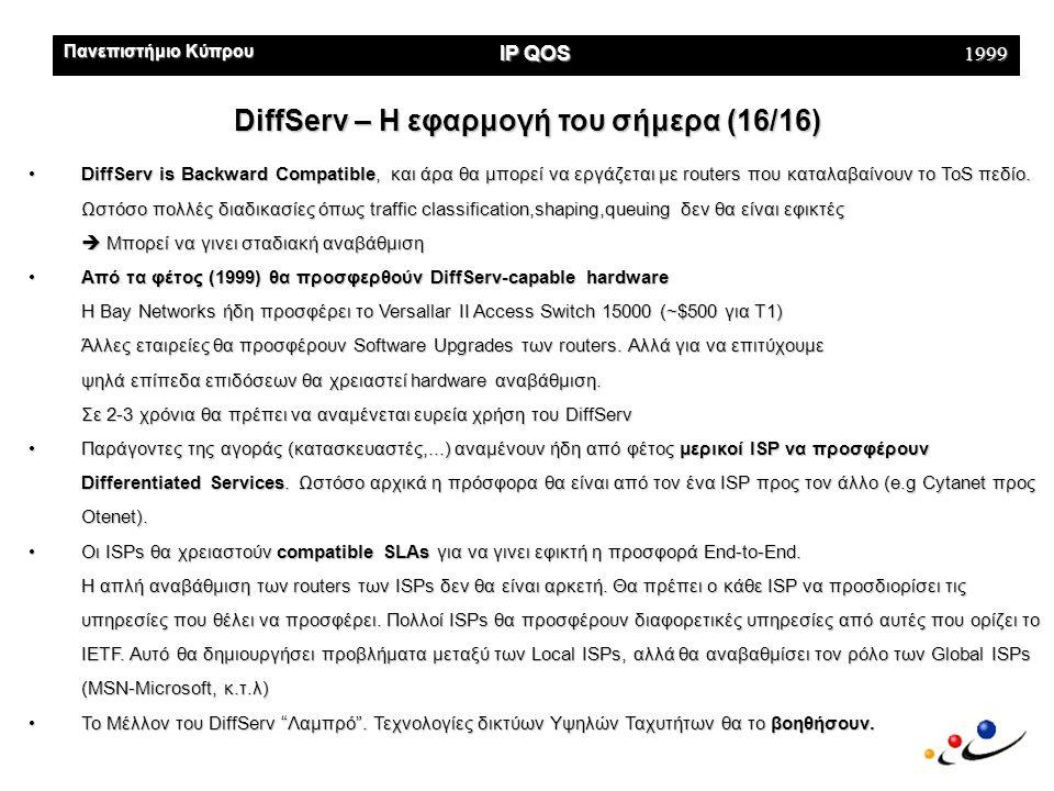 Πανεπιστήμιο Κύπρου IP QOS 1999 DiffServ – Η εφαρμογή του σήμερα (16/16) •DiffServ is Backward Compatible, και άρα θα μπορεί να εργάζεται με routers που καταλαβαίνουν το ToS πεδίο.