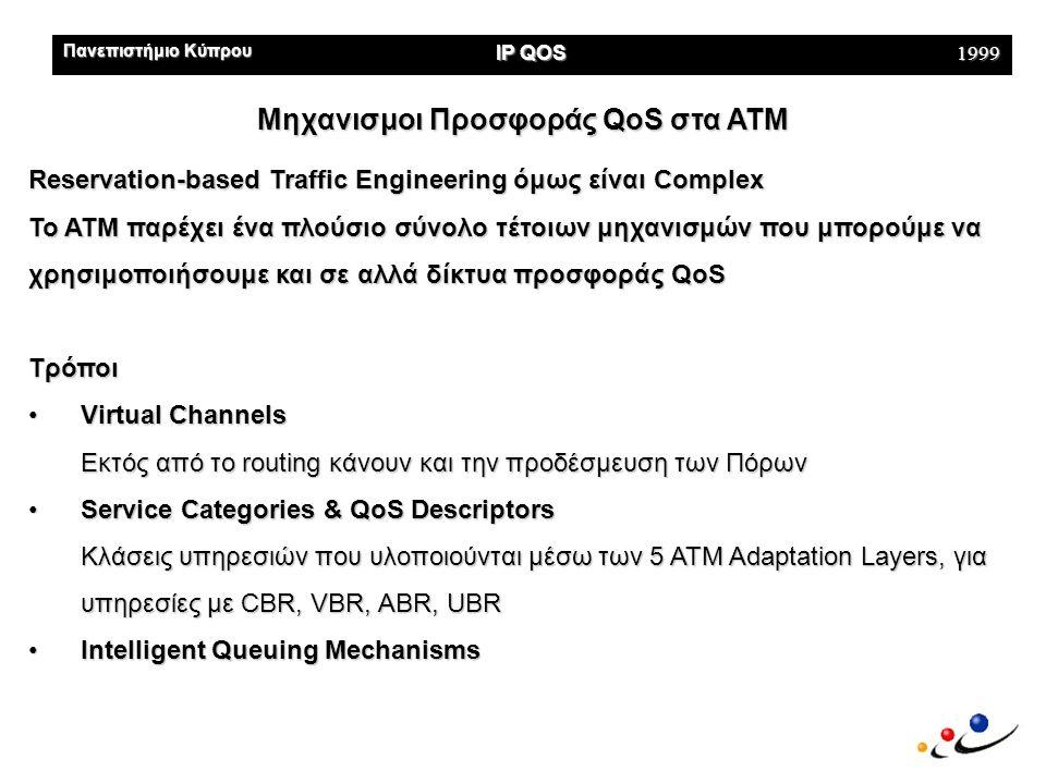 Πανεπιστήμιο Κύπρου IP QOS 1999 Μηχανισμοί Προσφοράς QoS στo IP (1/16) Με βάση το IETF οι επικρατέστερες προσεγγίσεις-αρχιτεκτονικές •IntServ (Integrated Services)  Αναμένεται να χρησιμοποιηθεί σε τοπικά & κλειστά δίκτυα •Diffserv (Differentiated Services)  Αναμένεται να χρησιμοποιηθεί σε enterprise networks, μεταξύ των παροχέων υπηρεσιών (e.g ISPs) •ISSLL (Internet Services over Specific Link Layers) Αναμένεται να επεκτείνει την IntServ αρχιτεκτονική για χρήση της σε μεγάλα δίκτυα.