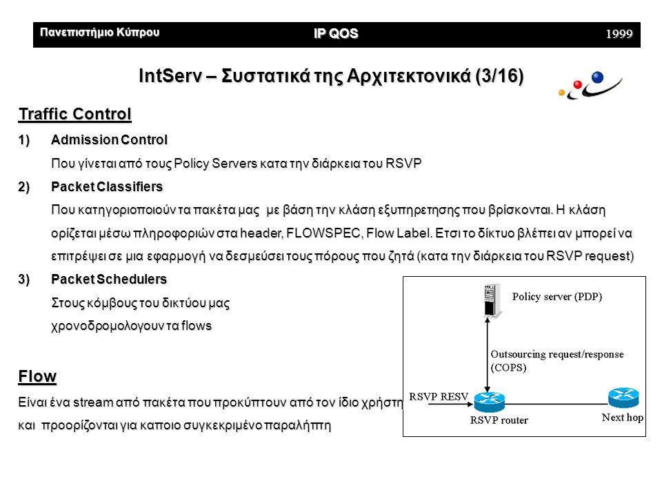 Πανεπιστήμιο Κύπρου IP QOS 1999 IntServ – Συστατικά της Αρχιτεκτονικά (4/16) Traffic Classes 1)Guaranteed Απόλυτες εγγυήσεις για το bandwidth και τα delays 2)Controlled Load Best effort υπηρεσίες σε χαμηλά φορτωμένα δίκτυα 3)Best-Effort Για υπηρεσίες που δεν θέλουν να τύχουν διαφορετικής εξυπηρετησης από το υπάρχον best effort που τους προσφέρει το Internet (email,ftp,..) Setup Protocol To default πρωτόκολλο σήμανσης και πρωτόκολλο εγκατάστασης της σύνδεσης του IntServ, είναι το RSVP, το οποίο προδεσμεύει τους πόρους πριν από κάθε μετάδοση.