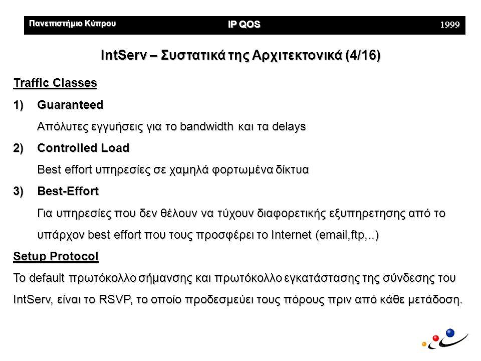 Πανεπιστήμιο Κύπρου IP QOS 1999 DiffServ – Πως Δουλεύει (14/16) Ingress Routers Core Routers Egress Routers MF classifier Marker Traffic Conditioner Traffic Meter BA classifierQueuing Interior functions Fig 4 : Diff Serv Boundary & Interior Elements Boundary functions
